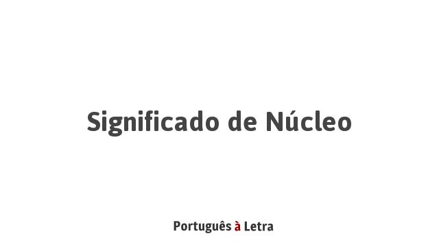 Significado De Núcleo Português à Letra
