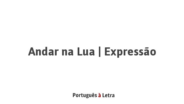 Andar na Lua   Expressão   Português à Letra
