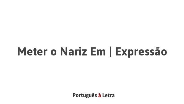 Meter o Nariz Em   Expressão   Português à Letra